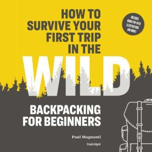 How to Survive Your First Trip in the Wild: Backpacking for Beginners, Paul Magnanti