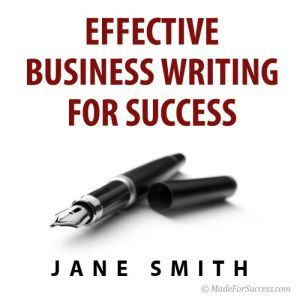 Effective Business Writing for Success: How to convey written messages clearly and make a positive impact on your readers, Jane Smith