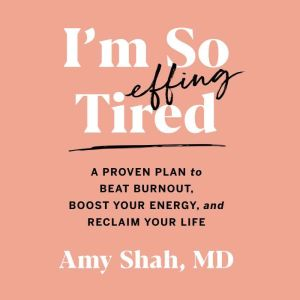 I'm So Effing Tired A Proven Plan to Beat Burnout, Boost Your Energy, and Reclaim Your Life, Amy Shah