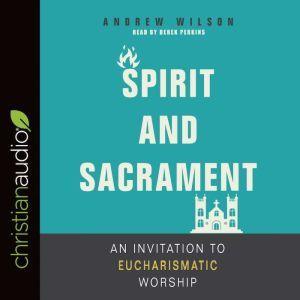 Spirit and Sacrament: An Invitation to Eucharismatic Worship, Andrew Wilson