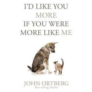 I'd Like You More if You Were More Like Me Getting Real About Getting Close, John Ortberg