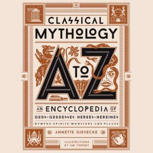 Classical Mythology A to Z An Encyclopedia of Gods & Goddesses, Heroes & Heroines, Nymphs, Spirits, Monsters, and Places, Annette Giesecke