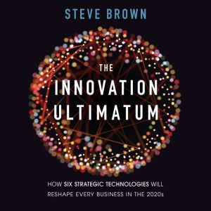 The Innovation Ultimatum: How Six Strategic Technologies Will Reshape Every Business in the 2020s, Steve Brown