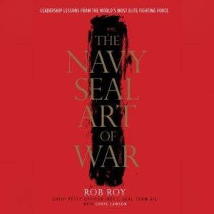 The Navy SEAL Art of War Leadership Lessons from the World's Most Elite Fighting Force, Rob Roy