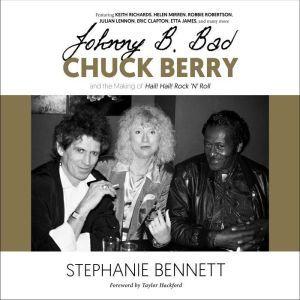 Johnny B. Bad: Chuck Berry and the Making of Hail! Hail! Rock 'N' Roll, Stephanie Bennett