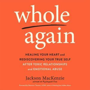Whole Again Healing Your Heart and Rediscovering Your True Self After Toxic Relationships and Emotional Abuse, Jackson MacKenzie
