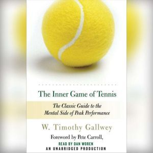The Inner Game of Tennis The Classic Guide to the Mental Side of Peak Performance, W. Timothy Gallwey