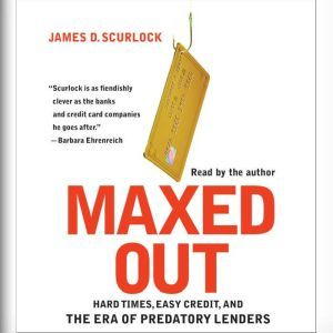 Maxed Out: Hard Times, Easy Credit and the Era of Predatory Lenders, James D. Scurlock