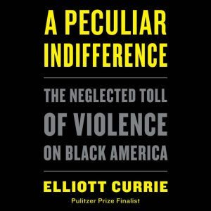 A Peculiar Indifference: The Neglected Toll of Violence on Black America, Elliott Currie