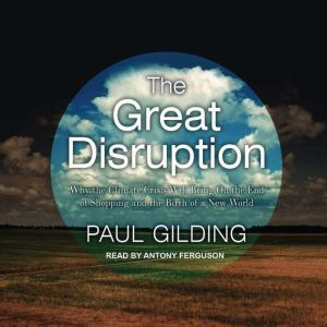 The Great Disruption: Why the Climate Crisis Will Bring On the End of Shopping and the Birth of a New World, Paul Gilding