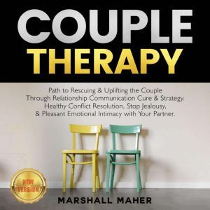 COUPLE THERAPY Path to Rescuing & Uplifting the Couple Through Relationship Communication Cure & Strategy. Healthy Conflict Resolution, Stop Jealousy, & Pleasant Emotional Intimacy with Your Partner. NEW VERSION, MARSHALL MAHER