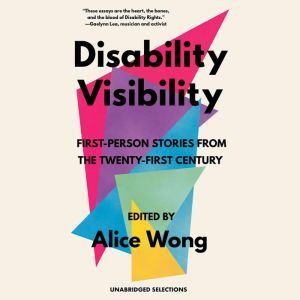 Disability Visibility: First-Person Stories from the Twenty-First Century Unabridged Selections, Alice Wong