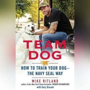 Team Dog: How to Train Your Dogthe Navy SEAL Way, Mike Ritland