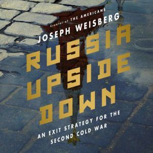 Russia Upside Down: An Exit Strategy for the Second Cold War, Joseph Weisberg