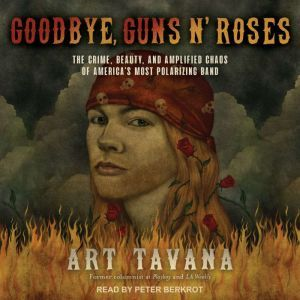 Goodbye, Guns N' Roses The Crime, Beauty, and Amplified Chaos of America's Most Polarizing Band, Art Tavana