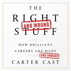 The Right and Wrong Stuff How Brilliant Careers Are Made and Unmade, Carter Cast
