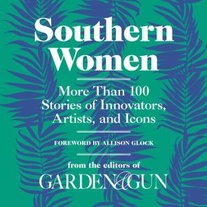 Southern Women: More Than 100 Stories of Innovators, Artists, and Icons, Editors of Garden and Gun