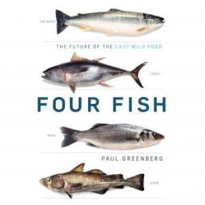 Four Fish The Future of the Last Wild Food, Paul Greenberg