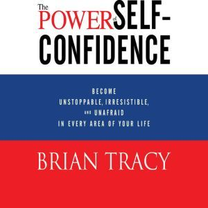 The Power of Self-Confidence: Become Unstoppable, Irresistible, and Unafraid in Every Area of Your Life, Brian Tracy