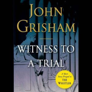 Witness to a Trial: A Short Story Prequel to The Whistler, John Grisham