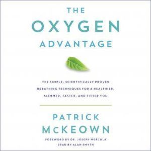 The Oxygen Advantage: The Simple, Scientifically Proven Breathing Techniques for a Healthier, Slimmer, Faster, and Fitter You, Patrick McKeown
