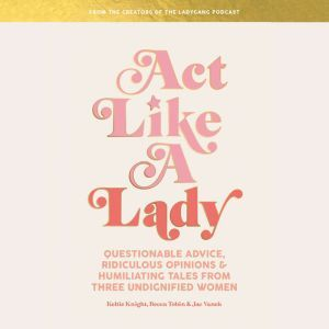 Act Like a Lady Questionable Advice, Ridiculous Opinions, and Humiliating Tales from Three Undignified Women, Keltie Knight