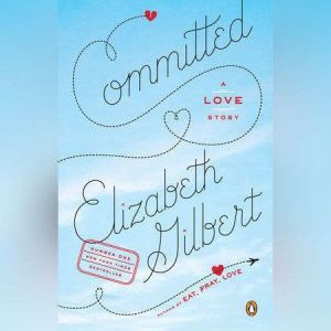 Committed: A Skeptic Makes Peace with Marriage, Elizabeth Gilbert