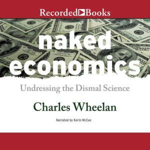 Naked Economics Undressing the Dismal Science, Charles Wheelan