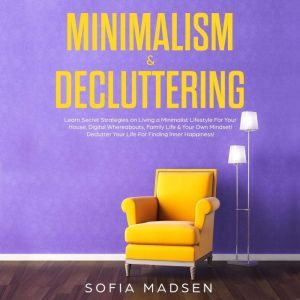 Minimalism & Decluttering: Learn Secret Strategies on Living a Minimalist Lifestyle for Your House, Digital Whereabouts, Family Life & Your Own Mindset! Declutter Your Life for Finding Inner Happiness, Sofia Madsen