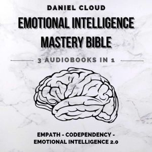 Emotional Intelligence Mastery Bible: Empath, Codependency, Emotional Intelligence 2.0, Daniel Cloud