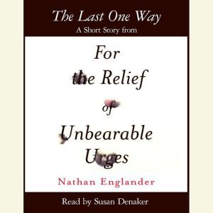 The Last One Way: A Short Story from For the Relief of Unbearable Urges, Nathan Englander