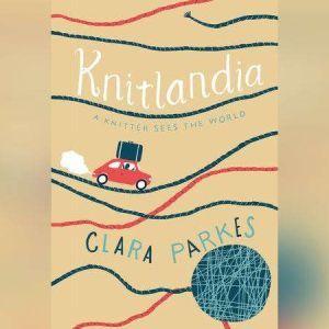 Knitlandia A Knitter Sees the World, Clara Parkes