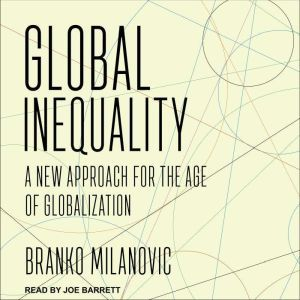 Global Inequality: A New Approach for the Age of Globalization, Branko Milanovic