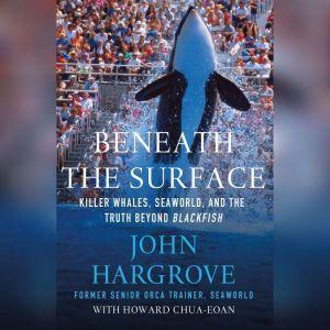 Beneath the Surface Killer Whales, SeaWorld, and the Truth Beyond Blackfish, John Hargrove
