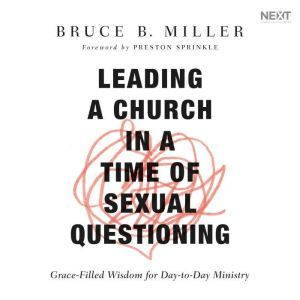 Leading a Church in a Time of Sexual Questioning Grace-Filled Wisdom for Day-to-Day Ministry, Bruce B. Miller