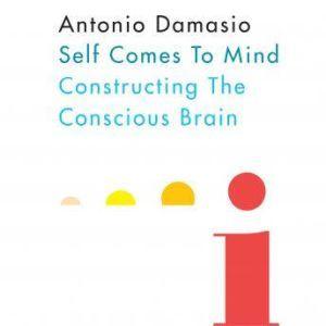 Self Comes to Mind Constructing the Conscious Brain, Antonio Damasio
