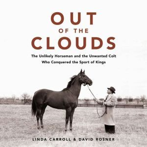 Out of the Clouds: The Unlikely Horseman and the Unwanted Colt Who Conquered the Sport of Kings, Linda Carroll