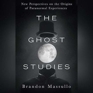 The Ghost Studies New Perspectives on the Origins of Paranormal Experiences, Brandon Massullo