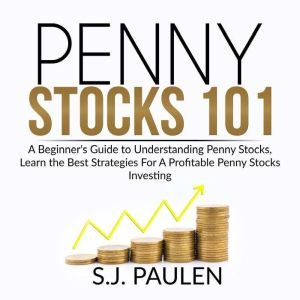 Penny Stocks 101: A Beginner's Guide to Understanding Penny Stocks, Learn the Best Strategies For A Profitable Penny Stocks Investing, S.J. Paulen