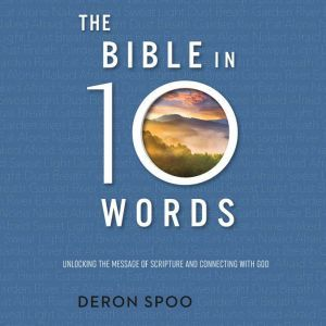 The Bible in 10 Words: Unlocking the Message of Scripture and Connecting with God, Deron Spoo