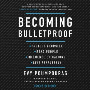 Becoming Bulletproof Protect Yourself, Read People, Influence Situations, and Live Fearlessly, Evy Poumpouras