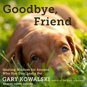 Goodbye, Friend Healing Wisdom for Anyone Who Has Ever Lost a Pet, Gary Kowalski