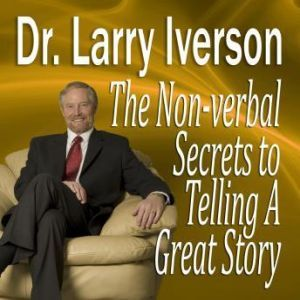 The Nonverbal Secrets to Telling A Great Story, Dr. Larry Iverson, PhD