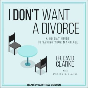 I Don't Want a Divorce: A 90 Day Guide to Saving Your Marriage, Dr. David Clarke