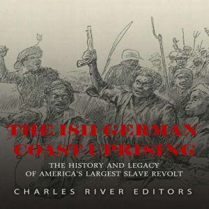 1811 German Coast Uprising, The: The History and Legacy of America's Largest Slave Revolt, Charles River Editors