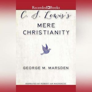 C.S. Lewis's Mere Christianity: A Biography, George M. Marsden