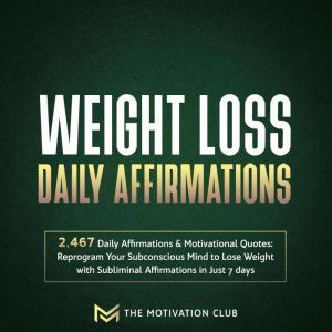 Weight Loss Daily Affirmations: 2,467 Daily Affirmations and Motivational Quotes Reprogram Your Subconscious Mind to Lose Weight with Subliminal Affirmations in Just 7 days, The Motivation Club