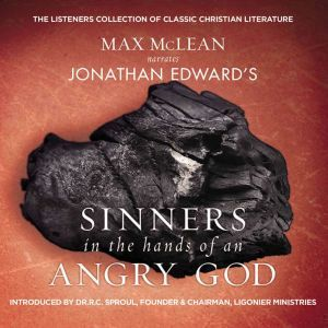 Jonathan Edwards' Sinners in the Hands of an Angry God The Most Powerful Sermon Ever Preached on American Soil, Max McLean