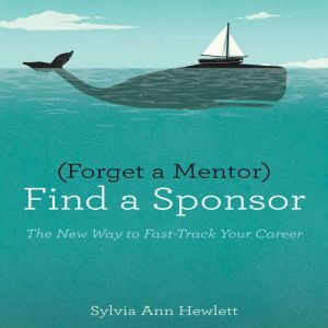 Forget a Mentor, Find a Sponsor: The New Way to Fast-Track Your Career, Sylvia Ann Hewlett