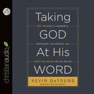 Taking God at His Word Why the Bible Is Knowable, Necessary, and Enough, and What That Means for You and Me, Kevin DeYoung